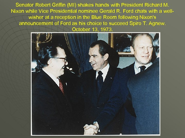 Senator Robert Griffin (MI) shakes hands with President Richard M. Nixon while Vice Presidential