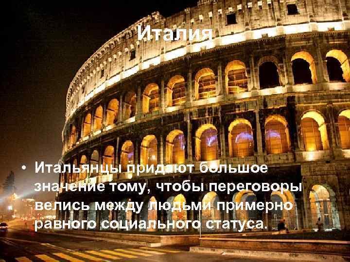 Италия • Итальянцы придают большое значение тому, чтобы переговоры велись между людьми примерно равного