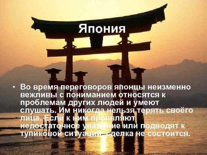 Япония • Во время переговоров японцы неизменно вежливы с пониманием относятся к проблемам других