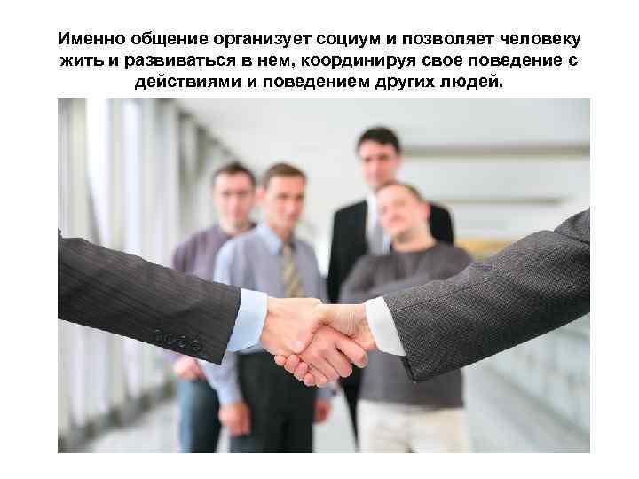 Именно общение организует социум и позволяет человеку жить и развиваться в нем, координируя свое