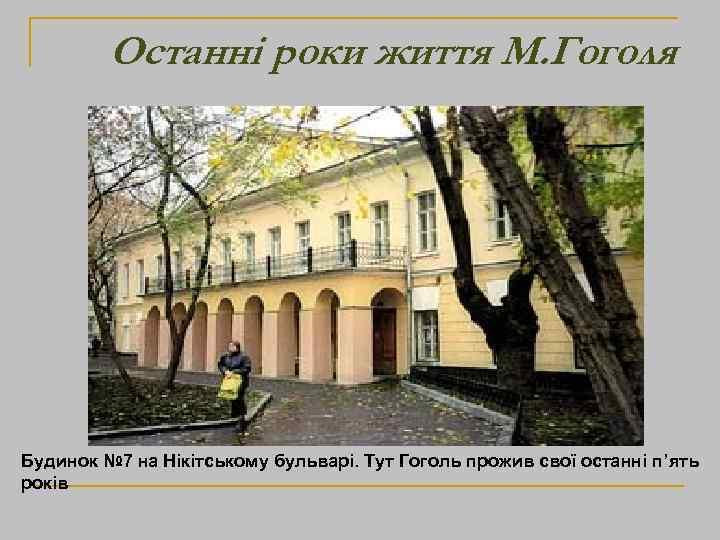 Останні роки життя М. Гоголя Будинок № 7 на Нікітському бульварі. Тут Гоголь прожив