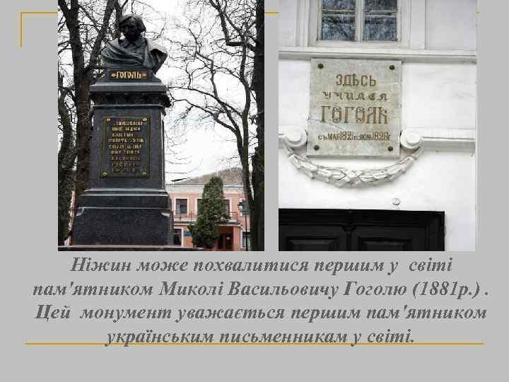 Ніжин може похвалитися першим у світі пам'ятником Миколі Васильовичу Гоголю (1881 р. ). Цей