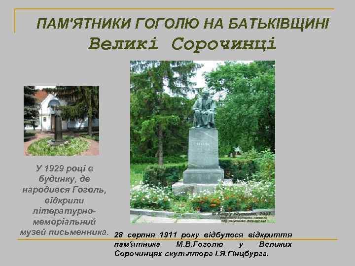 ПАМ'ЯТНИКИ ГОГОЛЮ НА БАТЬКІВЩИНІ Великі Сорочинці У 1929 році в будинку, де народився Гоголь,