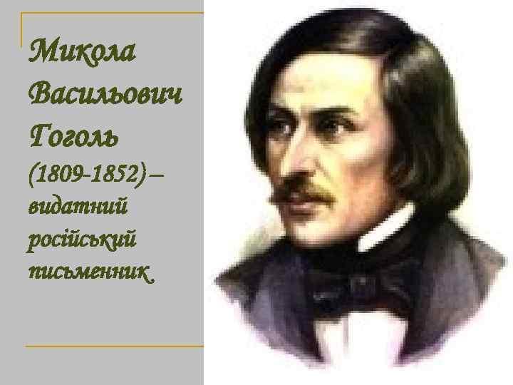 Микола Васильович Гоголь (1809 -1852) – видатний російський письменник