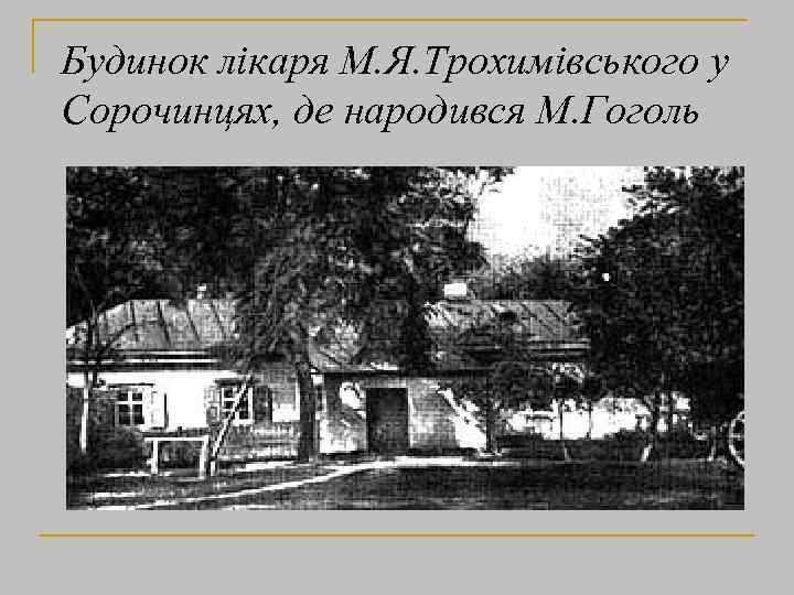 Будинок лікаря М. Я. Трохимівського у Сорочинцях, де народився М. Гоголь