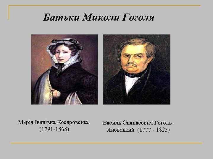 Батьки Миколи Гоголя Марія Іванівна Косяровська (1791 -1868) Василь Опанасович Гоголь. Яновський (1777 -