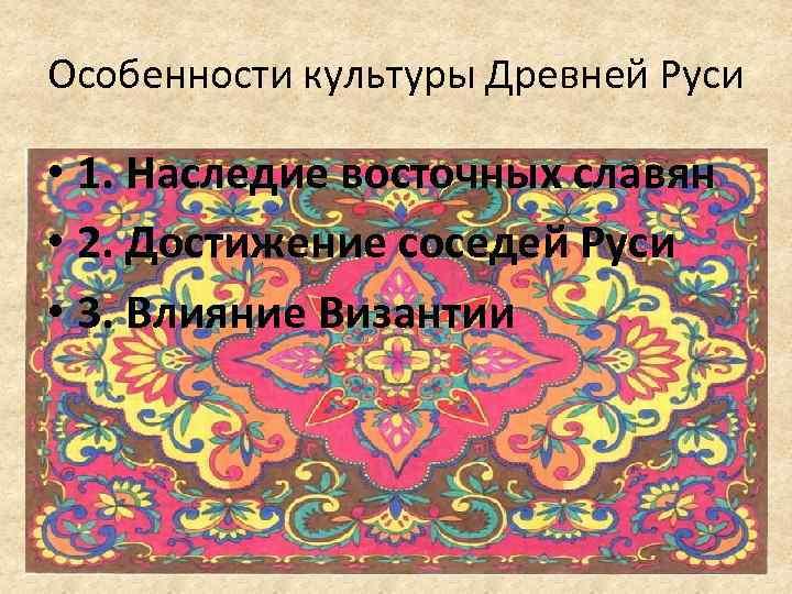Особенности культуры Древней Руси • 1. Наследие восточных славян • 2. Достижение соседей Руси