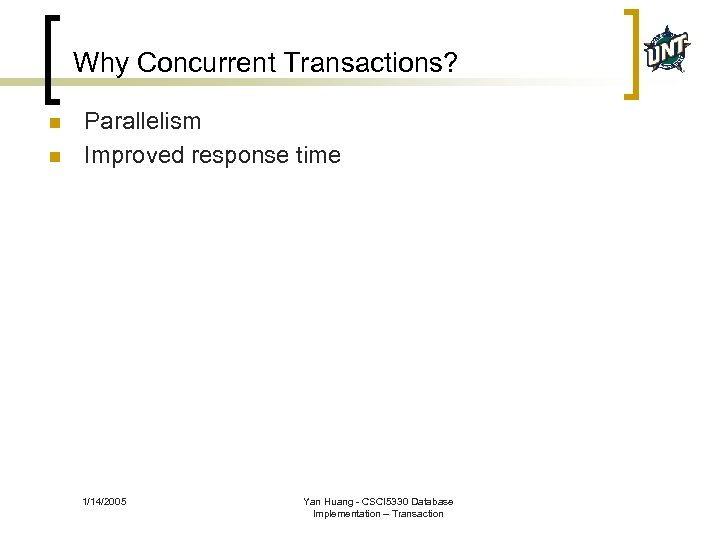 Why Concurrent Transactions? n n Parallelism Improved response time 1/14/2005 Yan Huang - CSCI