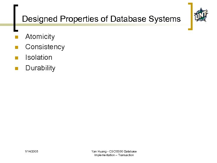 Designed Properties of Database Systems n n Atomicity Consistency Isolation Durability 1/14/2005 Yan Huang