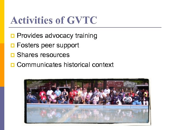Activities of GVTC Provides advocacy training p Fosters peer support p Shares resources p