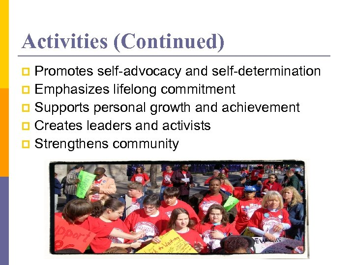 Activities (Continued) Promotes self-advocacy and self-determination p Emphasizes lifelong commitment p Supports personal growth