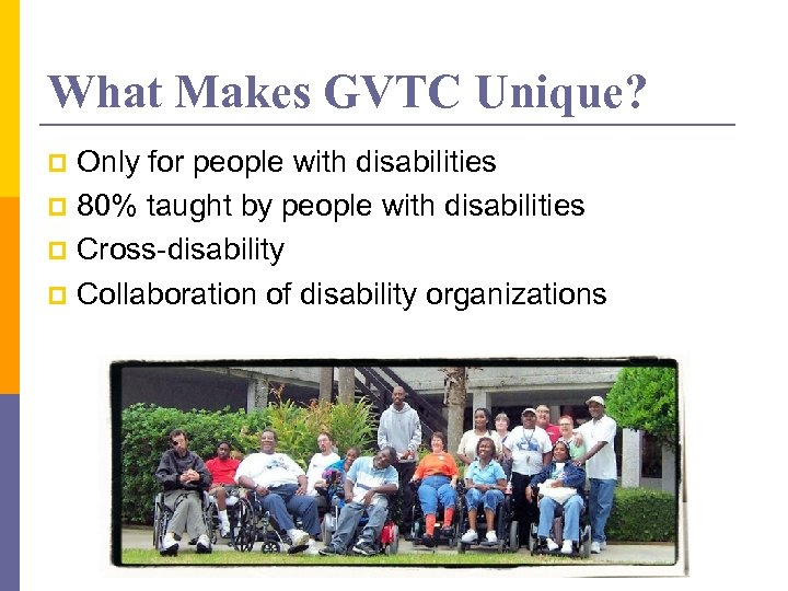 What Makes GVTC Unique? Only for people with disabilities p 80% taught by people