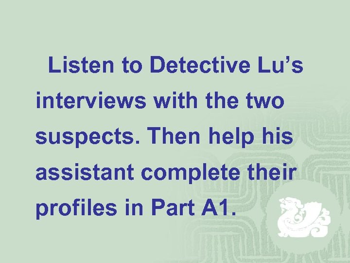 Listen to Detective Lu's interviews with the two suspects. Then help his assistant complete