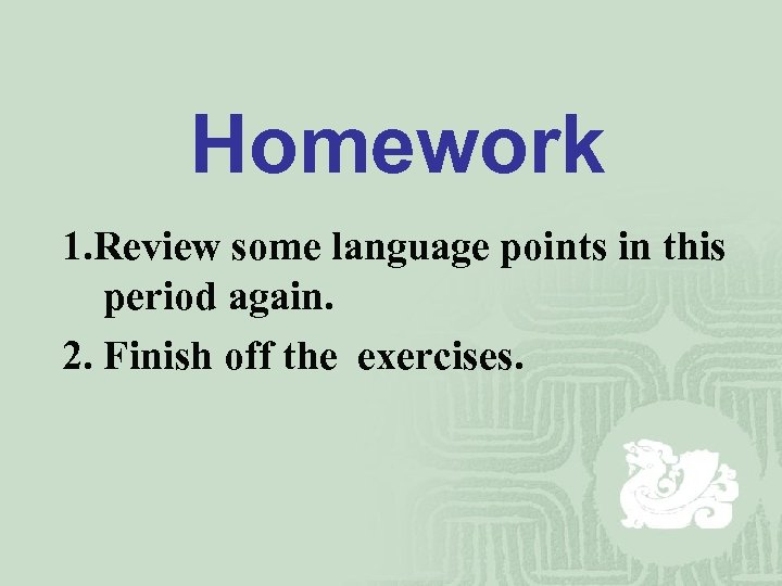 Homework 1. Review some language points in this period again. 2. Finish off the