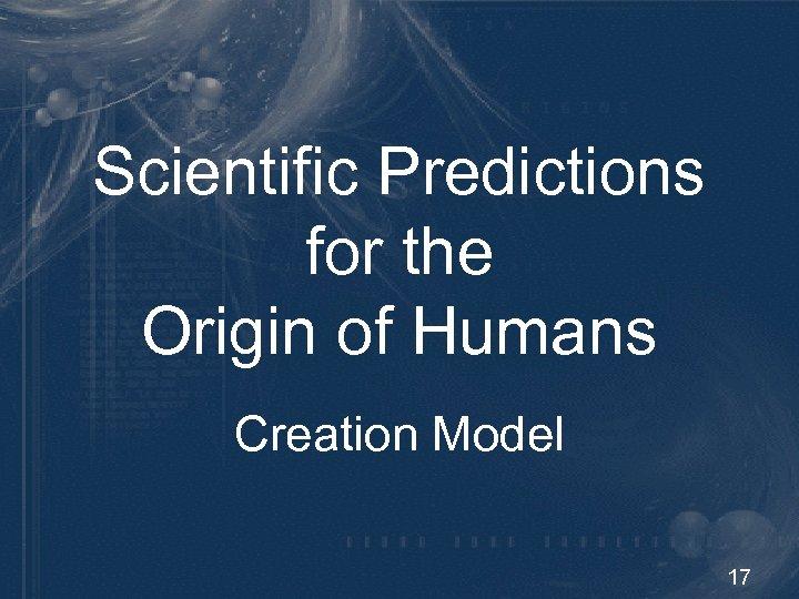 Scientific Predictions for the Origin of Humans Creation Model 17