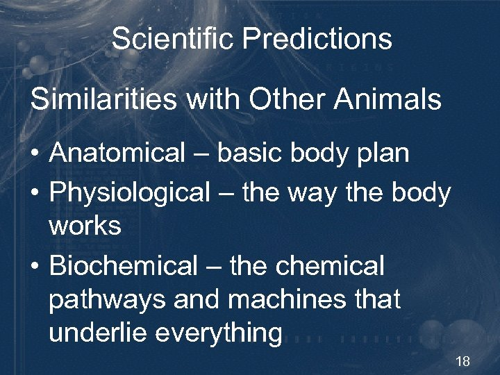 Scientific Predictions Similarities with Other Animals • Anatomical – basic body plan • Physiological