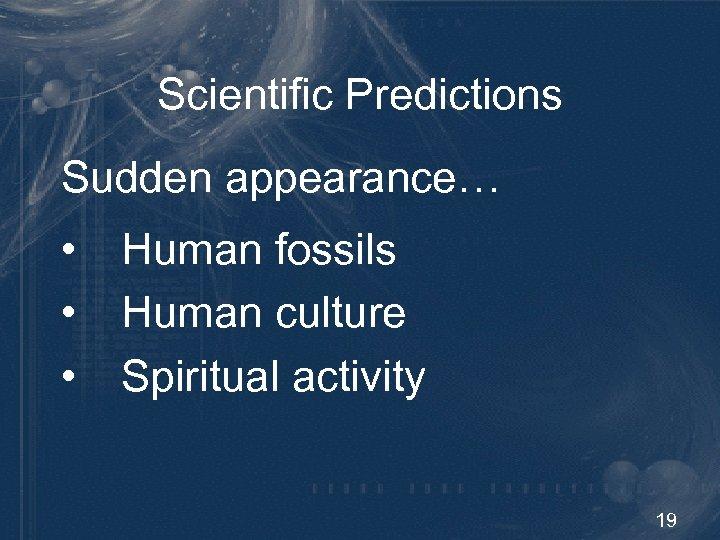 Scientific Predictions Sudden appearance… • Human fossils • Human culture • Spiritual activity 19