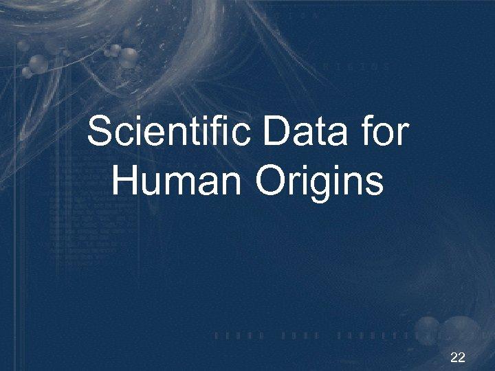 Scientific Data for Human Origins 22