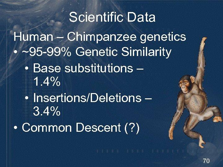 Scientific Data Human – Chimpanzee genetics • ~95 -99% Genetic Similarity • Base substitutions
