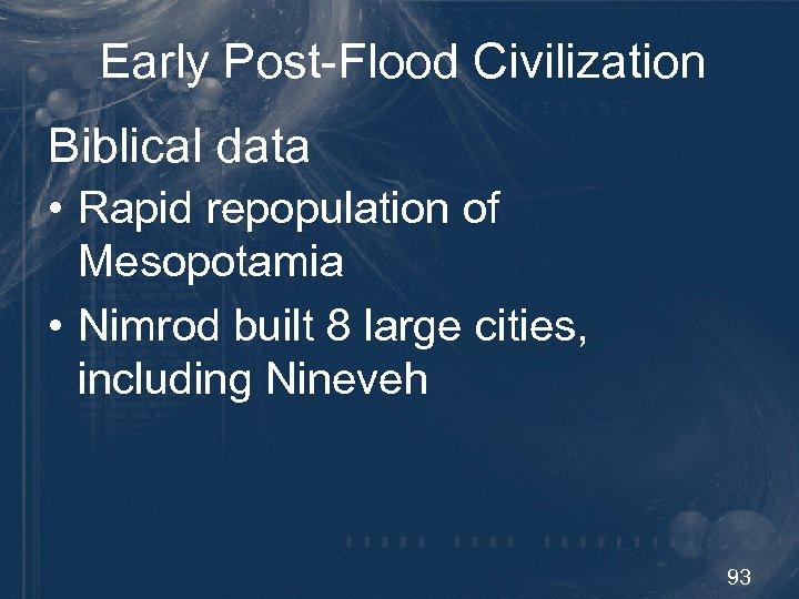 Early Post-Flood Civilization Biblical data • Rapid repopulation of Mesopotamia • Nimrod built 8