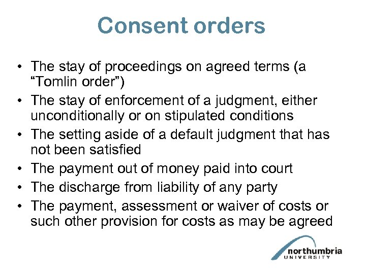 "Consent orders • The stay of proceedings on agreed terms (a ""Tomlin order"") •"