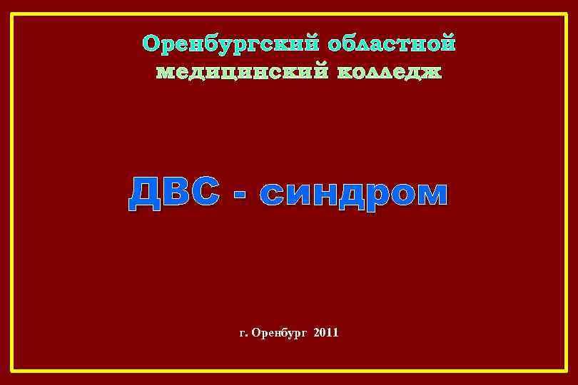 Оренбургский областной медицинский колледж ДВС - синдром г. Оренбург 2011