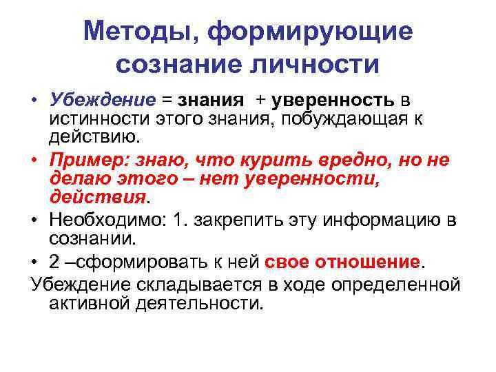 Методы, формирующие сознание личности • Убеждение = знания + уверенность в истинности этого знания,