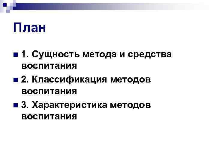 План 1. Сущность метода и средства воспитания n 2. Классификация методов воспитания n 3.