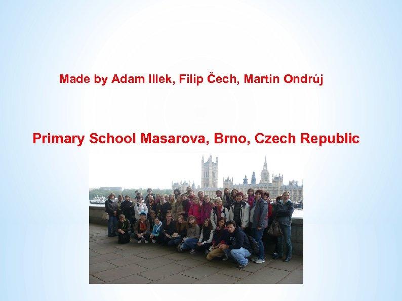 Made by Adam Illek, Filip Čech, Martin Ondrůj Primary School Masarova, Brno, Czech Republic