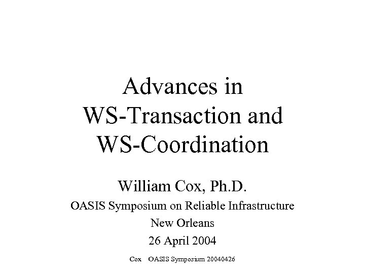 Advances in WS-Transaction and WS-Coordination William Cox, Ph. D. OASIS Symposium on Reliable Infrastructure