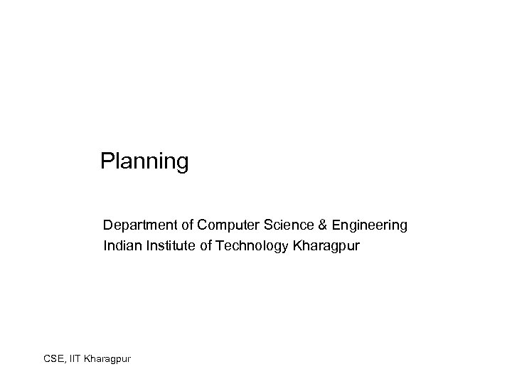 Planning Department of Computer Science & Engineering Indian Institute of Technology Kharagpur CSE, IIT