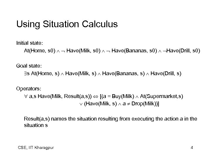 Using Situation Calculus Initial state: At(Home, s 0) Have(Milk, s 0) Have(Bananas, s 0)