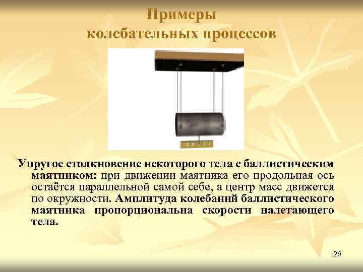 Примеры колебательных процессов Упругое столкновение некоторого тела с баллистическим маятником: при движении маятника его