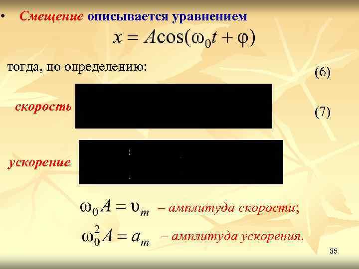 • Смещение описывается уравнением тогда, по определению: (6) скорость (7) ускорение – амплитуда
