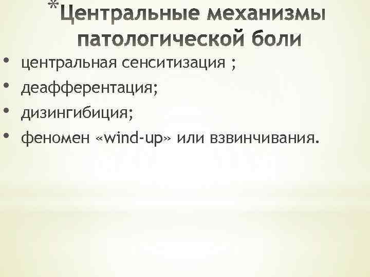 * • • центральная сенситизация ; деафферентация; дизингибиция; феномен «wind-up» или взвинчивания.