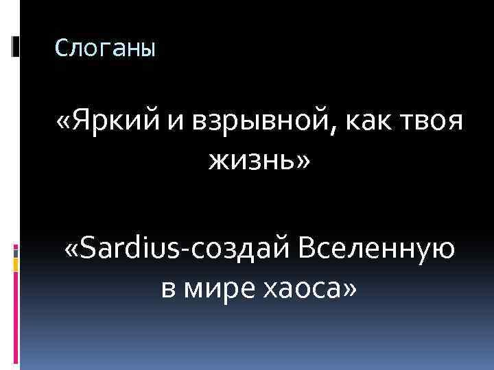 Слоганы «Яркий и взрывной, как твоя жизнь» «Sardius-создай Вселенную в мире хаоса»
