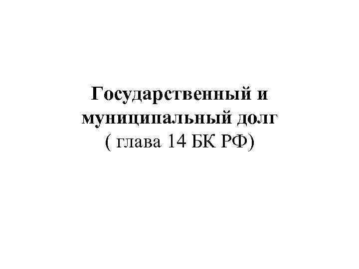 Государственный и муниципальный долг ( глава 14 БК РФ)