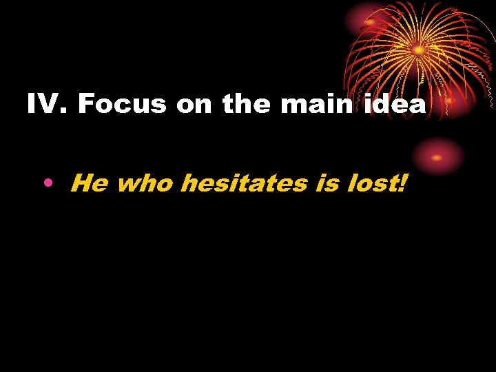 IV. Focus on the main idea • He who hesitates is lost!