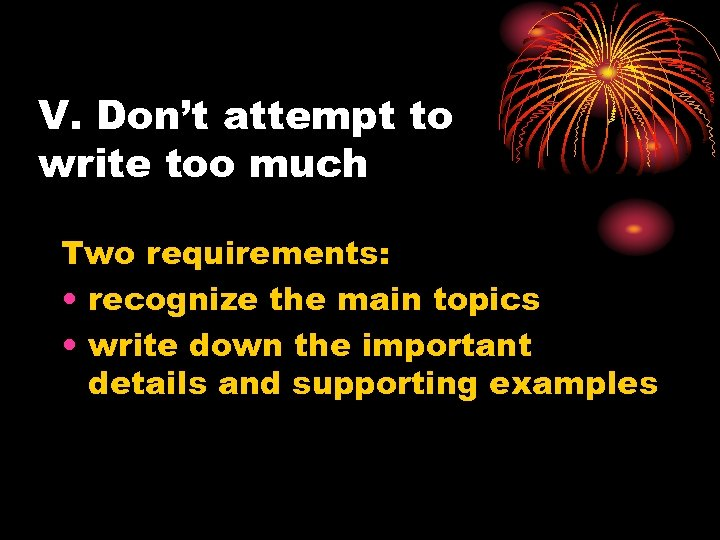 V. Don't attempt to write too much Two requirements: • recognize the main topics