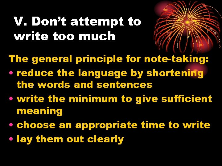 V. Don't attempt to write too much The general principle for note-taking: • reduce