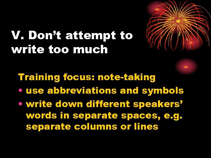 V. Don't attempt to write too much Training focus: note-taking • use abbreviations and