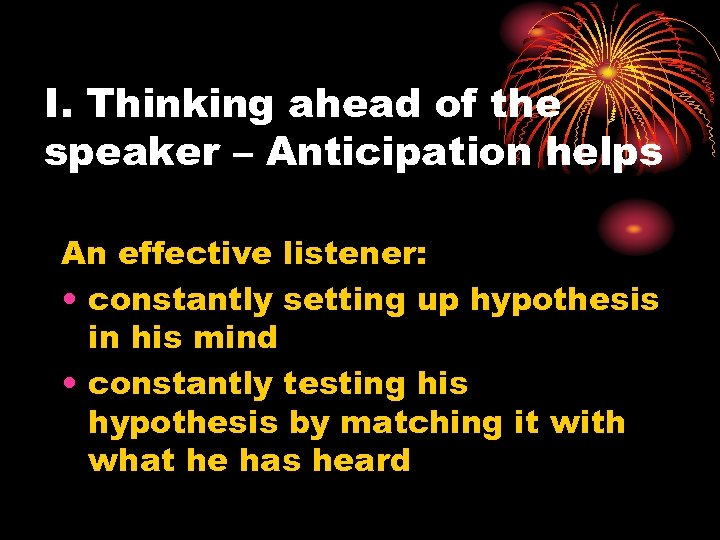 I. Thinking ahead of the speaker – Anticipation helps An effective listener: • constantly