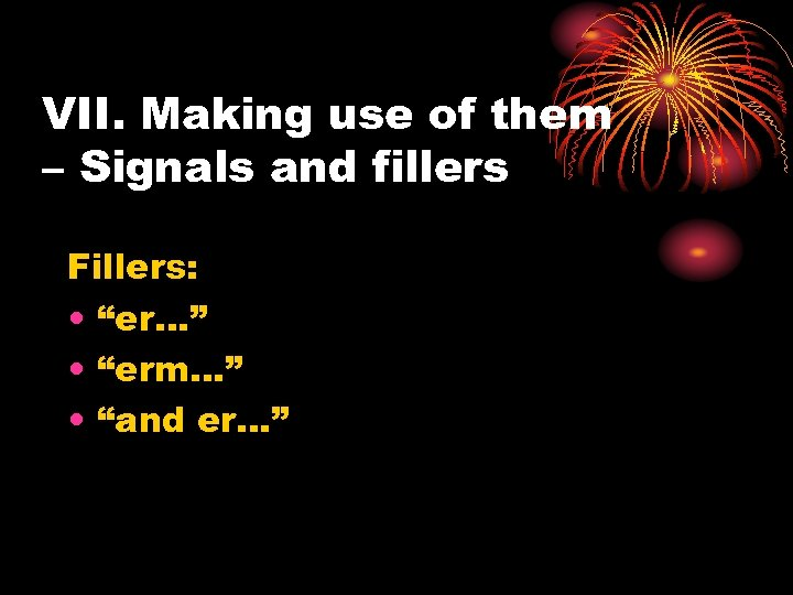 """VII. Making use of them – Signals and fillers Fillers: • """"er…"""" • """"erm…"""""""