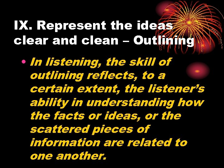 IX. Represent the ideas clear and clean – Outlining • In listening, the skill