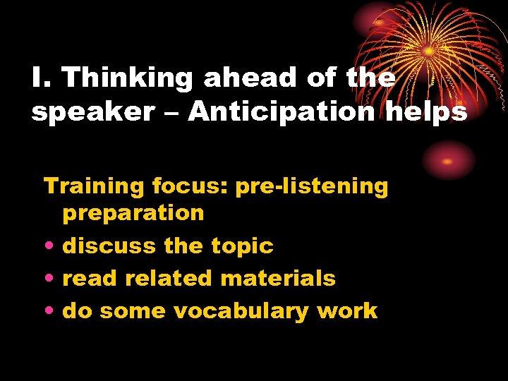 I. Thinking ahead of the speaker – Anticipation helps Training focus: pre-listening preparation •