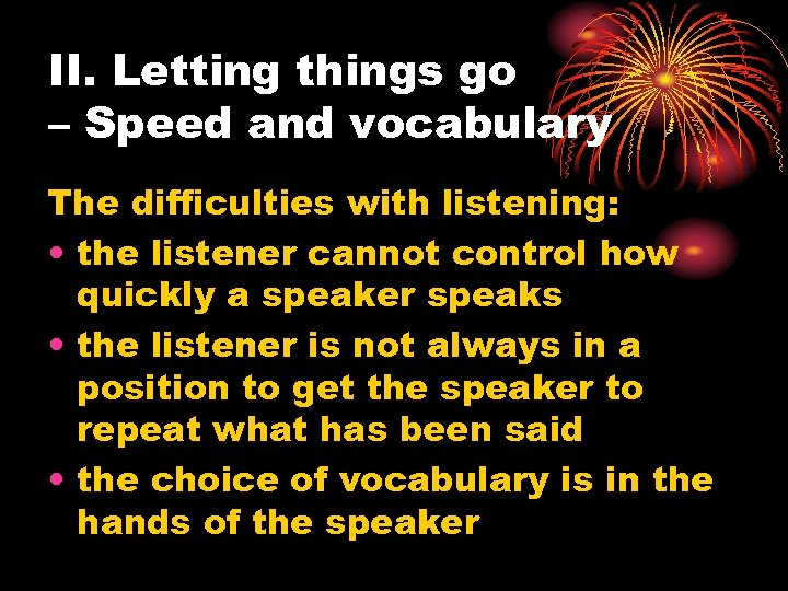 II. Letting things go – Speed and vocabulary The difficulties with listening: • the