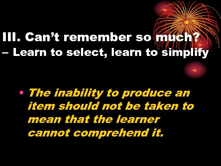 III. Can't remember so much? – Learn to select, learn to simplify • The