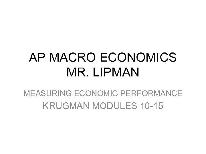 AP MACRO ECONOMICS MR. LIPMAN MEASURING ECONOMIC PERFORMANCE KRUGMAN MODULES 10 -15