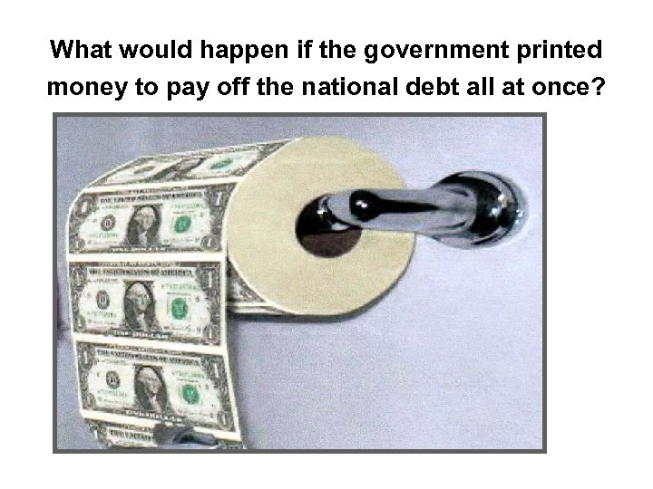 What would happen if the government printed money to pay off the national debt