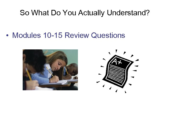 So What Do You Actually Understand? • Modules 10 -15 Review Questions